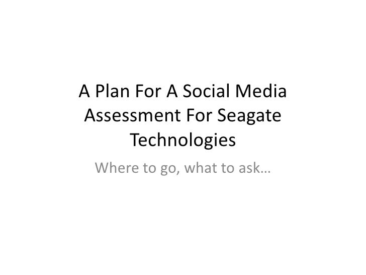 A Plan For A Social Media Assessment For Seagate       Technologies  Where to go, what to ask…