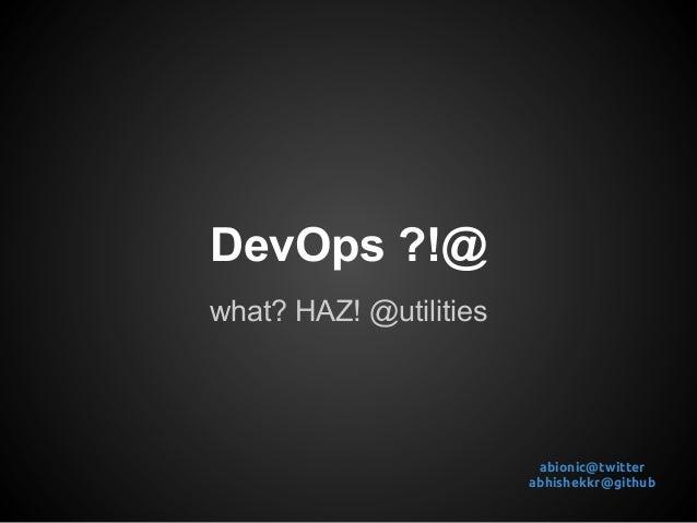 DevOps ?!@what? HAZ! @utilities                         abionic@twitter                        abhishekkr@github