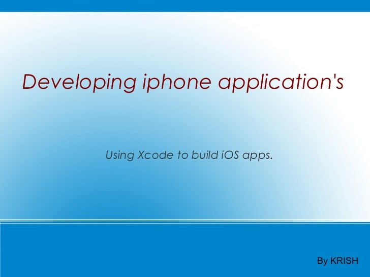 Developing iphone applications        Using Xcode to build iOS apps.                                         By KRISH