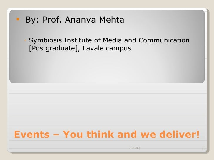 Events – You think and we deliver! <ul><li>By: Prof. Ananya Mehta </li></ul><ul><ul><li>Symbiosis Institute of Media and C...