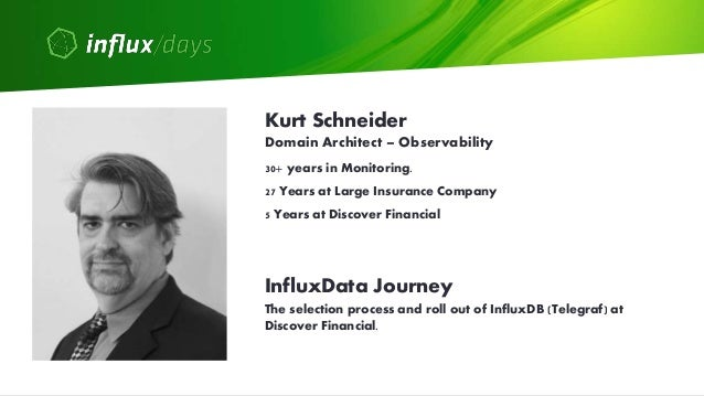 Kurt Schneider [Discover Financial]   How Discover Modernizes Observability with InfluxDB Cloud   InfluxDays Virtual Experience NA 2020 Slide 2