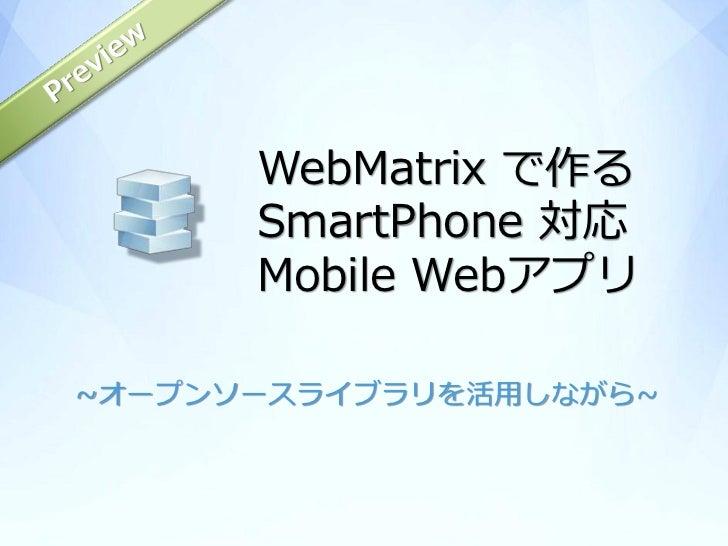 WebMatrix で作る      SmartPhone 対応      Mobile Webアプリ~オープンソースライブラリを活用しながら~