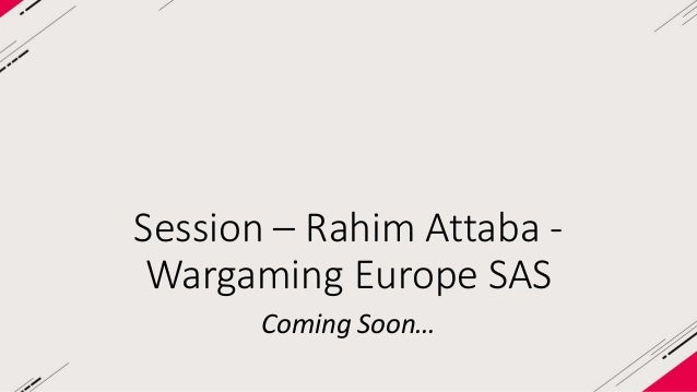 Session – Rahim Attaba -  Wargaming Europe SAS  Coming Soon…