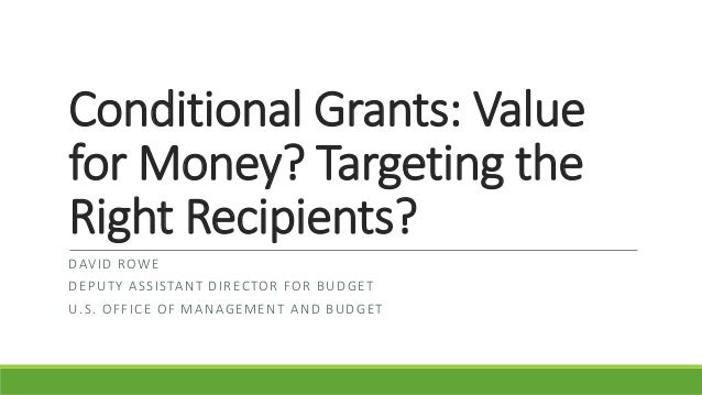 Conditional Grants: Value for Money? Targeting the Right Recipients? DAVID ROWE DEPUTY ASSISTANT DIRECTOR FOR BUDGET U.S. ...