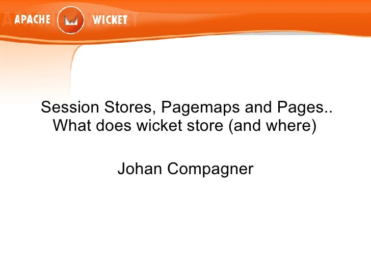 Session Stores, Pagemaps and Pages.. What does wicket store (and where)  Johan Compagner