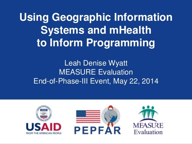 Using Geographic Information Systems and mHealth to Inform Programming Leah Denise Wyatt MEASURE Evaluation End-of-Phase-I...