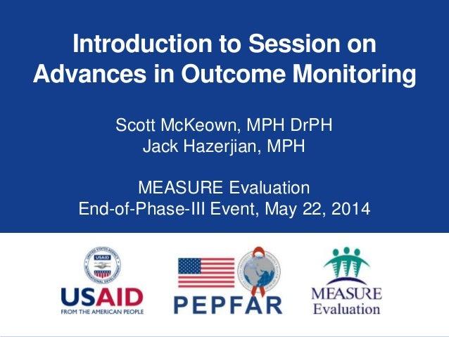 Introduction to Session on Advances in Outcome Monitoring Scott McKeown, MPH DrPH Jack Hazerjian, MPH MEASURE Evaluation E...