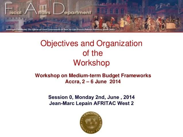 Objectives and Organization of the Workshop Workshop on Medium-term Budget Frameworks Accra, 2 – 6 June 2014