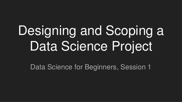 Designing and Scoping a Data Science Project Data Science for Beginners, Session 1
