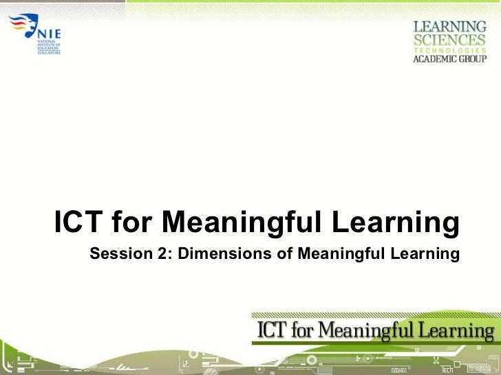Session 2: Dimensions of Meaningful Learning <ul><li>ICT for Meaningful Learning </li></ul>