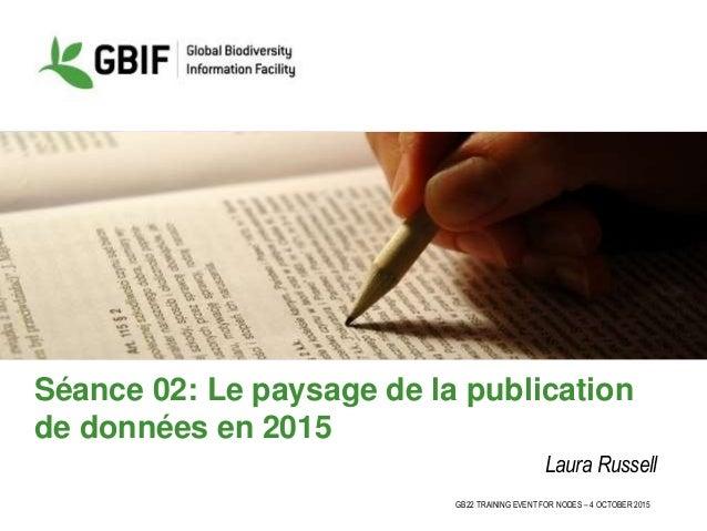 GB22 TRAINING EVENT FOR NODES – 4 OCTOBER 2015 Séance 02: Le paysage de la publication de données en 2015 Laura Russell
