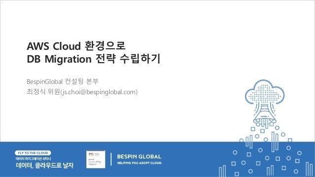 BespinGlobal 컨설팅 본부 최정식 위원(js.choi@bespinglobal.com) AWS Cloud 환경으로 DB Migration 전략 수립하기