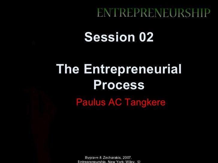 Session 02The Entrepreneurial     Process           Paulus AC TangkereBygrave & Zacharakis, 2007.Zacharakis, 2007. New Yor...