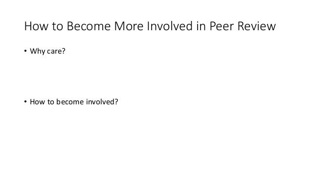 How to Become More Involved in Peer Review • Why care? • There is a shortage of high quality reviewers (Proliferation of J...