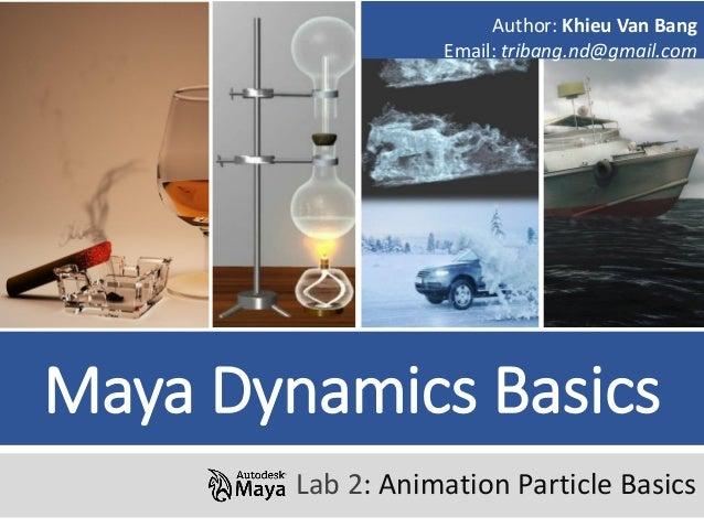 Maya Dynamics Basics Lab 2: Animation Particle Basics Author: Khieu Van Bang Email: tribang.nd@gmail.com