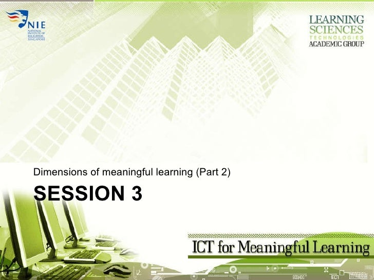 SESSION 3 <ul><li>Dimensions of meaningful learning (Part 2) </li></ul>