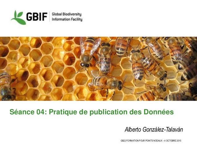 GB22 FORMATION POUR POINTS NODAUX – 4 OCTOBRE 2015 Séance 04: Pratique de publication des Données Alberto González-Talaván
