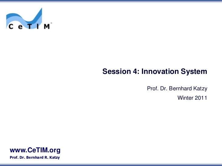 Session 4: Innovation System <br />Prof. Dr. Bernhard Katzy<br />Winter 2011<br />