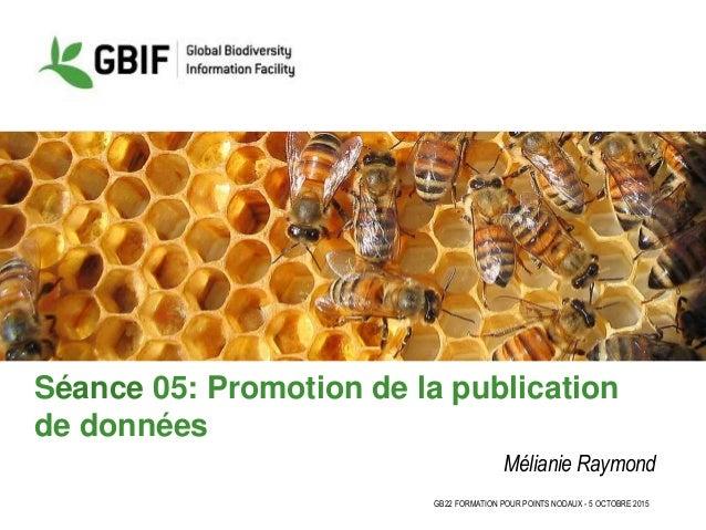 GB22 FORMATION POUR POINTS NODAUX - 5 OCTOBRE 2015 Séance 05: Promotion de la publication de données Mélianie Raymond