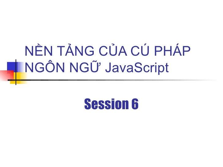 NỀN TẢNG CỦA CÚ PHÁP NGÔN NGỮ JavaScript         Session 6