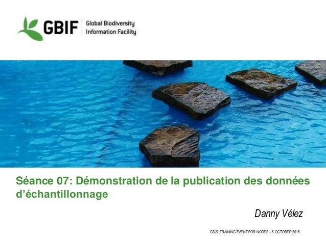 GB22 TRAINING EVENT FOR NODES – 5 OCTOBER 2015 Séance 07: Démonstration de la publication des données d'échantillonnage Da...