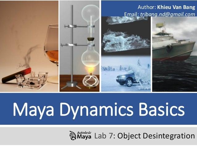 Maya Dynamics Basics Lab 7: Object Desintegration Author: Khieu Van Bang Email: tribang.nd@gmail.com