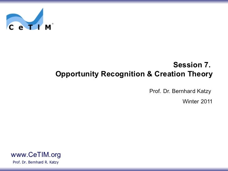 Session 7.  Opportunity Recognition & Creation Theory Prof. Dr. Bernhard Katzy Winter 2011