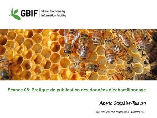 GB22 FORMATION POUR POINTS NODAUX – 4 OCTOBRE 2015 Séance 08: Pratique de publication des données d'échantillonnage Albert...