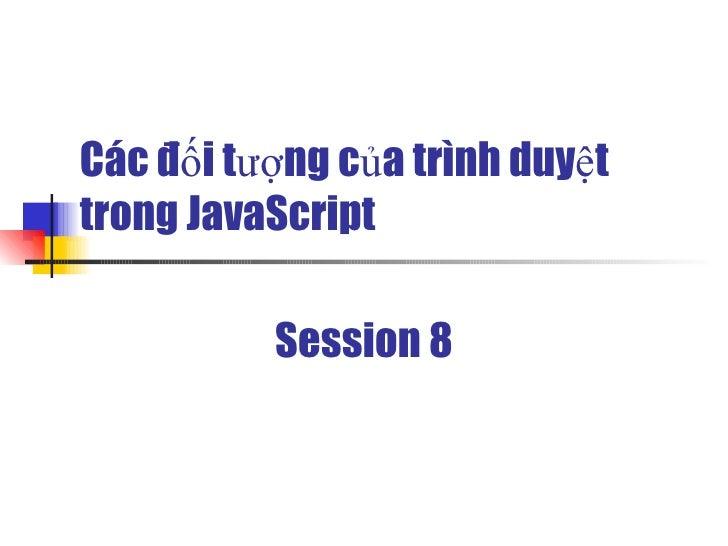 Các đối tượng của trình duyệt trong JavaScript            Session 8