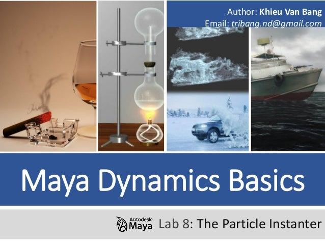 Maya Dynamics Basics Lab 8: The Particle Instanter Author: Khieu Van Bang Email: tribang.nd@gmail.com