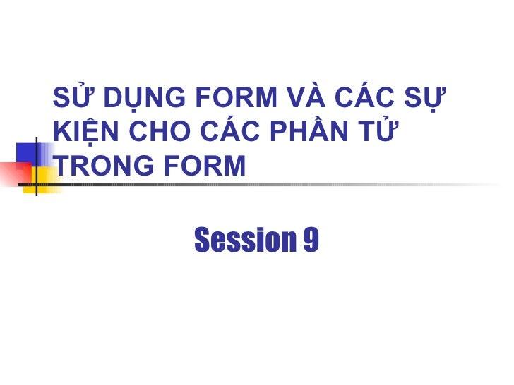 SỬ DỤNG FORM VÀ CÁC SỰ KIỆN CHO CÁC PHẦN TỬ TRONG FORM         Session 9