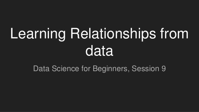 Learning Relationships from data Data Science for Beginners, Session 9