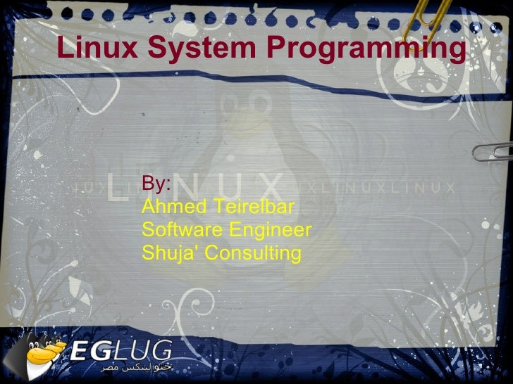 Linux System Programming        By:     Ahmed Teirelbar     Software Engineer     Shuja' Consulting