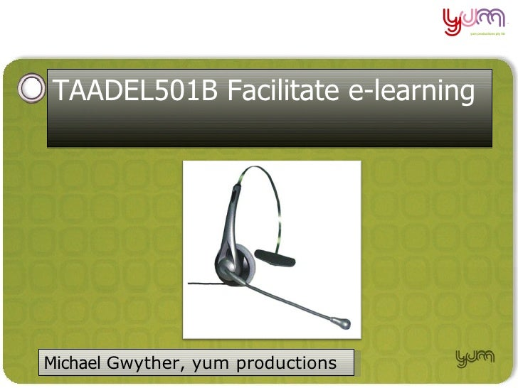 TAADEL501B Facilitate e-learning     Michael Gwyther, yum productions                                    Michael Gwyther 2...