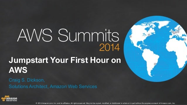 Jumpstart Your First Hour on  AWS  Craig S. Dickson,  Solutions Architect, Amazon Web Services  © 2014 Amazon.com, Inc. an...