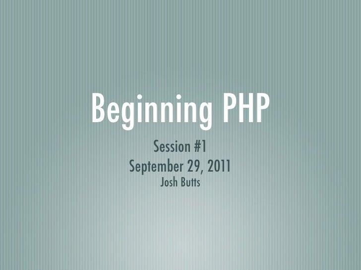 Beginning PHP      Session #1  September 29, 2011       Josh Butts