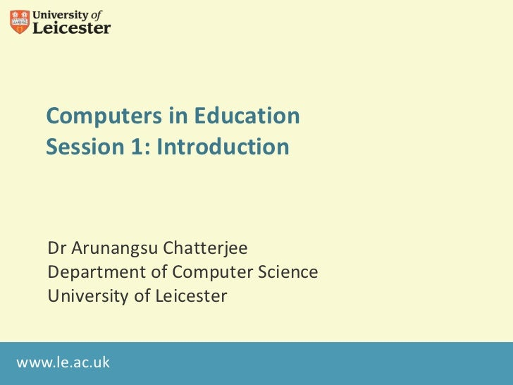 Computers in Education   Session 1: Introduction   Dr Arunangsu Chatterjee   Department of Computer Science   University o...