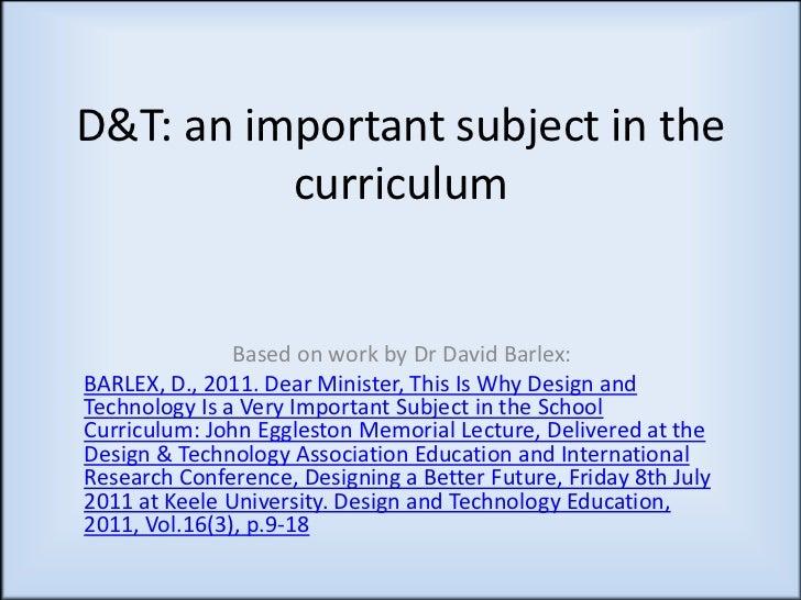 D&T: an important subject in the          curriculum               Based on work by Dr David Barlex:BARLEX, D., 2011. Dear...