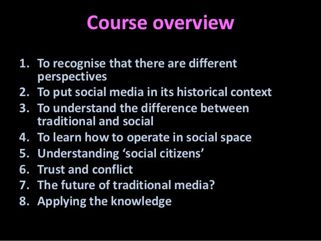 Course overview1. To recognise that there are different   perspectives2. To put social media in its historical context3. T...