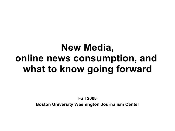 New Media, online news consumption, and  what to know going forward Fall 2008 Boston University Washington Journalism Center