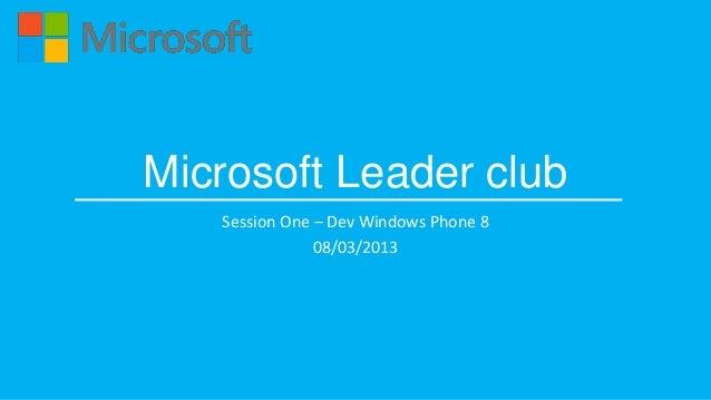 Microsoft Leader club   Session One – Dev Windows Phone 8               08/03/2013
