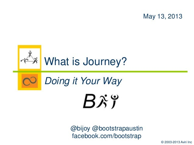 © 2003-2013 Aviri Inc @bijoy @bootstrapaustin facebook.com/bootstrap May 13, 2013 What is Journey? Doing it Your Way