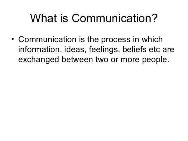 What is Communication? • Communication is the process in which information, ideas, feelings, beliefs etc are exchanged bet...