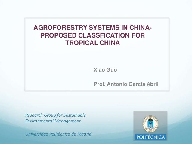 AGROFORESTRY SYSTEMS IN CHINAPROPOSED CLASSFICATION FOR TROPICAL CHINA  Xiao Guo Prof. Antonio García Abril  Research Grou...