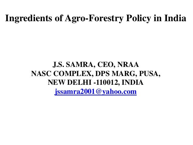 Ingredients of Agro-Forestry Policy in India  J.S. SAMRA, CEO, NRAA NASC COMPLEX, DPS MARG, PUSA, NEW DELHI -110012, INDIA...