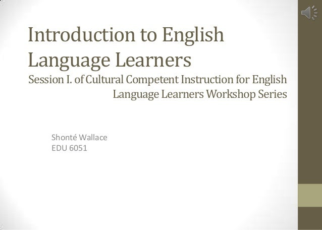 Introduction to English Language Learners Shonté Wallace EDU 6051 Session I.of Cultural Competent Instruction forEnglish L...