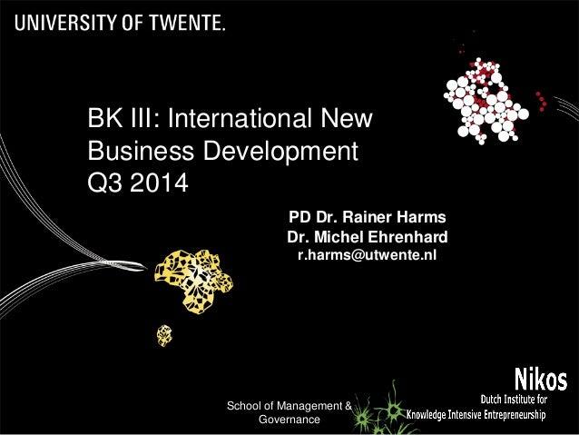 School of Management & Governance 1 PD Dr. Rainer Harms Dr. Michel Ehrenhard r.harms@utwente.nl BK III: International New ...