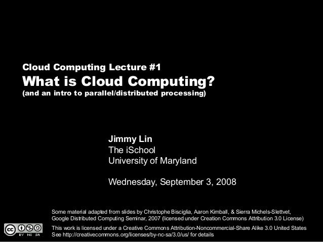Cloud Computing Lecture #1 What is Cloud Computing? (and an intro to parallel/distributed processing) Jimmy Lin The iSchoo...