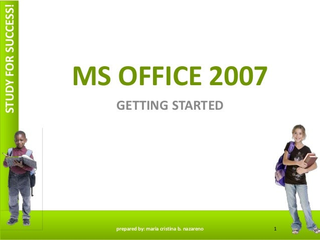 STUDYFORSUCCESS! MS OFFICE 2007 GETTING STARTED 1prepared by: maria cristina b. nazareno