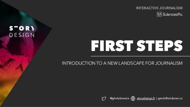 INTERACTIVE JOURNALISM INTRODUCTION TO A NEW LANDSCAPE FOR JOURNALISM FIRST STEPS @gholubowicz storydesign.fr | geraldholu...